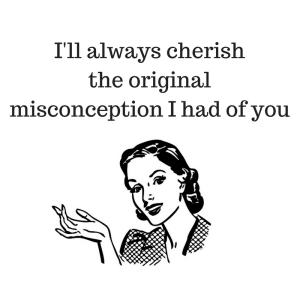 I'll always cherish the originalmisconception I had of you